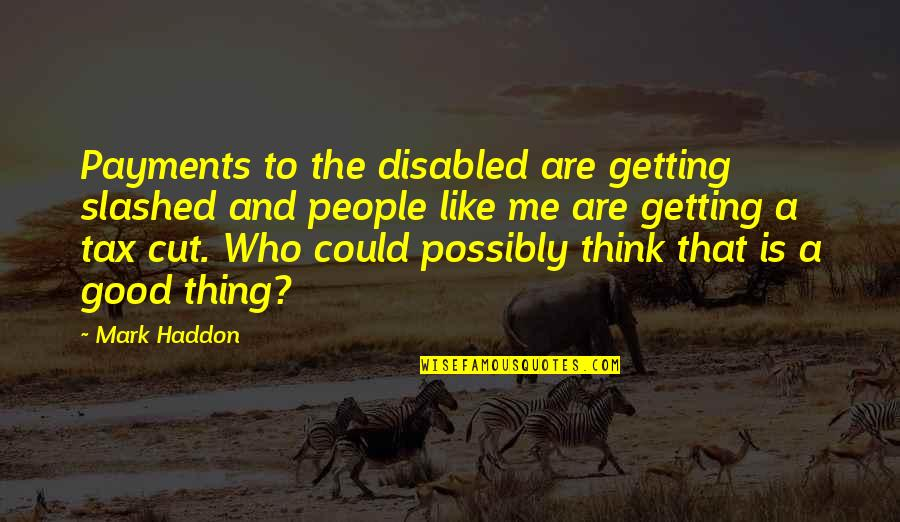Tax Cut Quotes By Mark Haddon: Payments to the disabled are getting slashed and