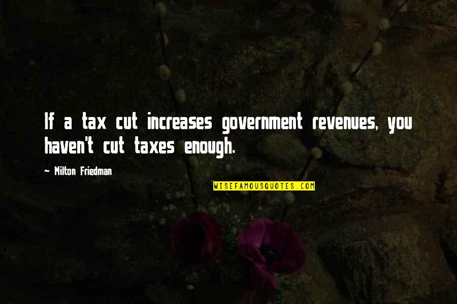 Tax Cut Quotes By Milton Friedman: If a tax cut increases government revenues, you