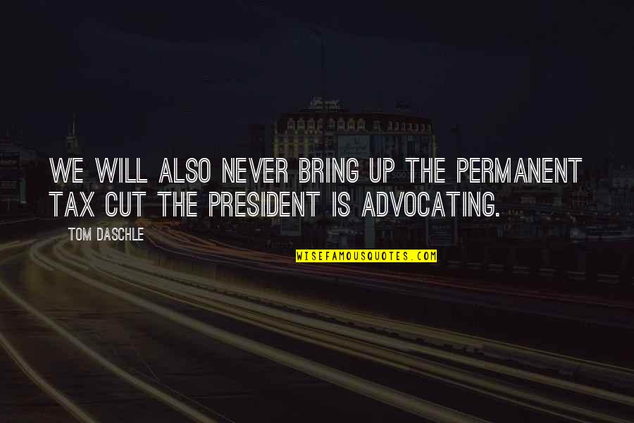Tax Cut Quotes By Tom Daschle: We will also never bring up the permanent