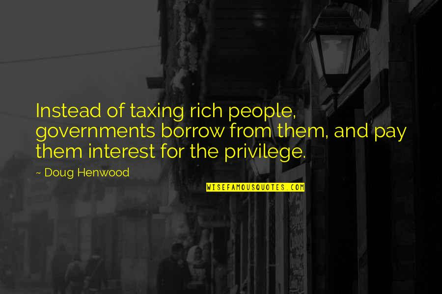 Taxing The Rich Quotes By Doug Henwood: Instead of taxing rich people, governments borrow from