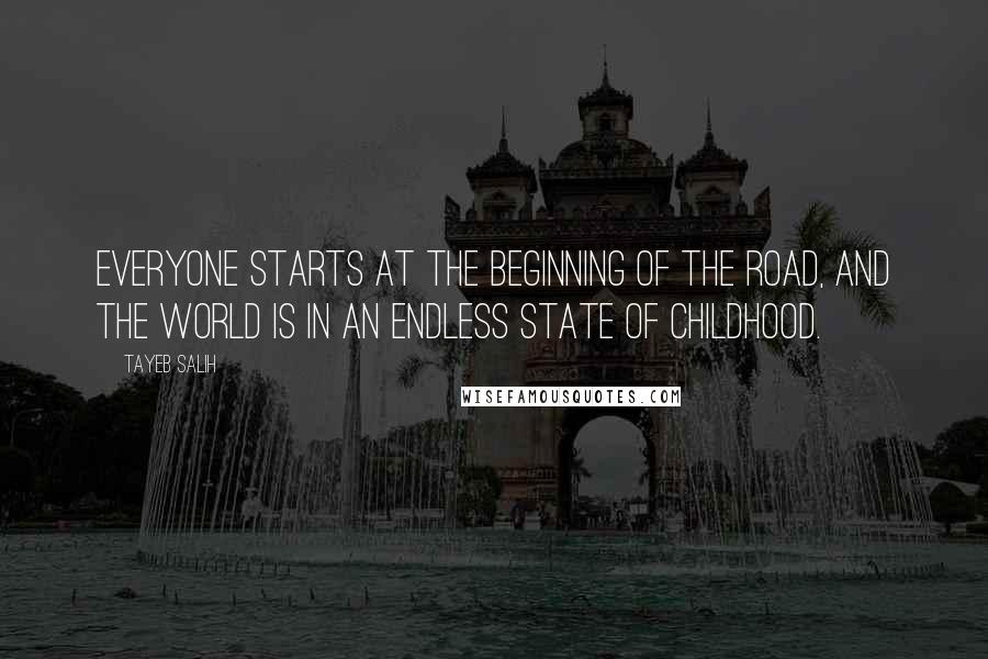 Tayeb Salih quotes: Everyone starts at the beginning of the road, and the world is in an endless state of childhood.