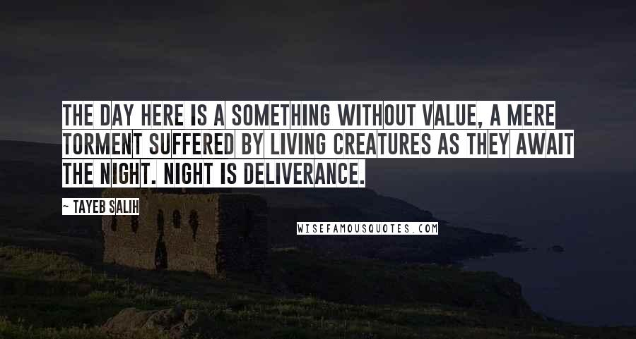 Tayeb Salih quotes: The day here is a something without value, a mere torment suffered by living creatures as they await the night. Night is deliverance.