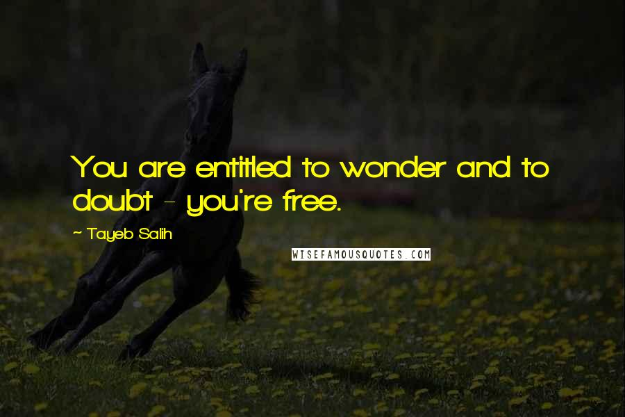 Tayeb Salih quotes: You are entitled to wonder and to doubt - you're free.