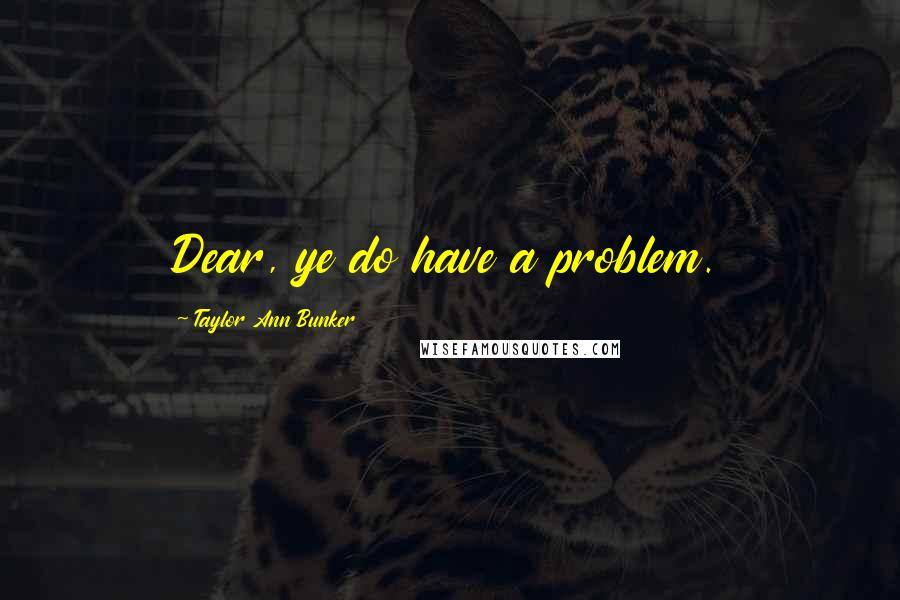 Taylor Ann Bunker quotes: Dear, ye do have a problem.