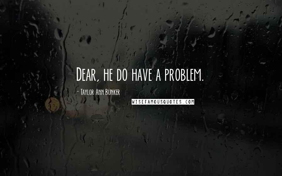 Taylor Ann Bunker quotes: Dear, he do have a problem.