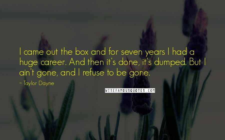Taylor Dayne quotes: I came out the box and for seven years I had a huge career. And then it's done, it's dumped. But I ain't gone, and I refuse to be gone.