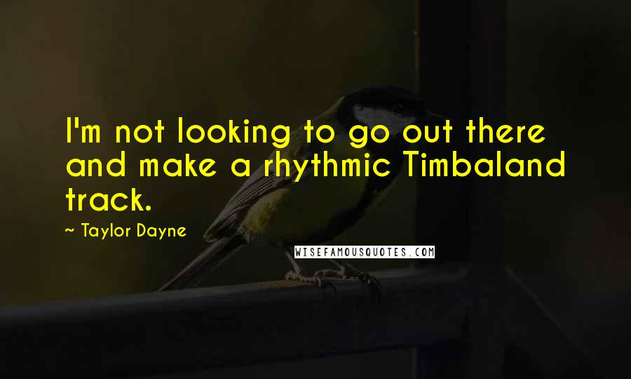 Taylor Dayne quotes: I'm not looking to go out there and make a rhythmic Timbaland track.