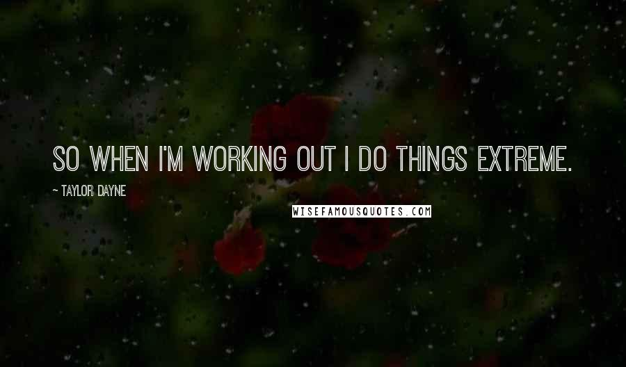 Taylor Dayne quotes: So when I'm working out I do things extreme.
