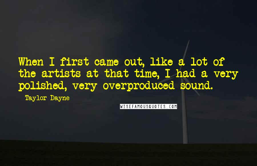 Taylor Dayne quotes: When I first came out, like a lot of the artists at that time, I had a very polished, very overproduced sound.