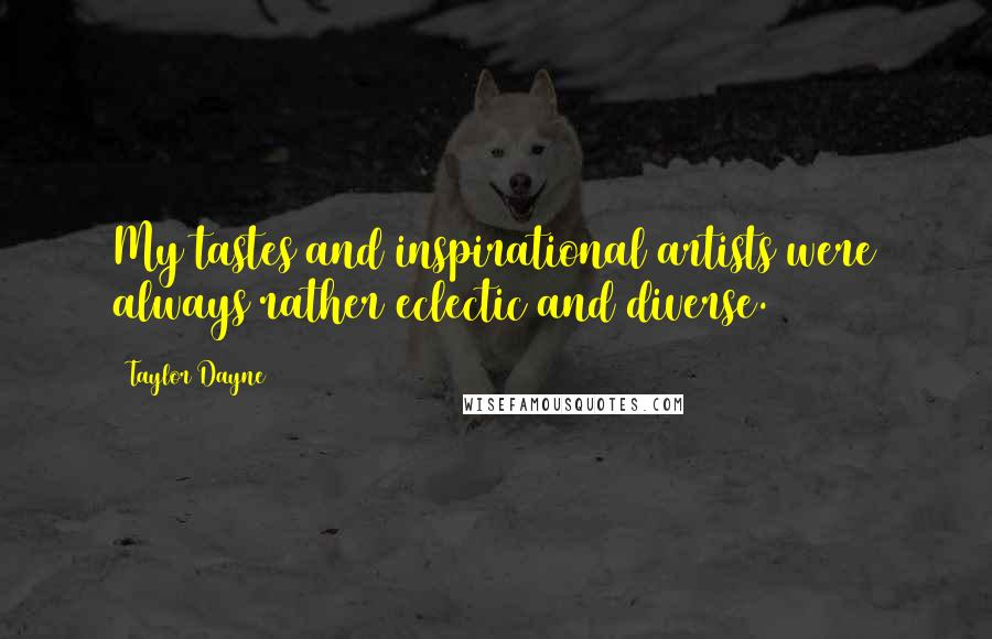 Taylor Dayne quotes: My tastes and inspirational artists were always rather eclectic and diverse.