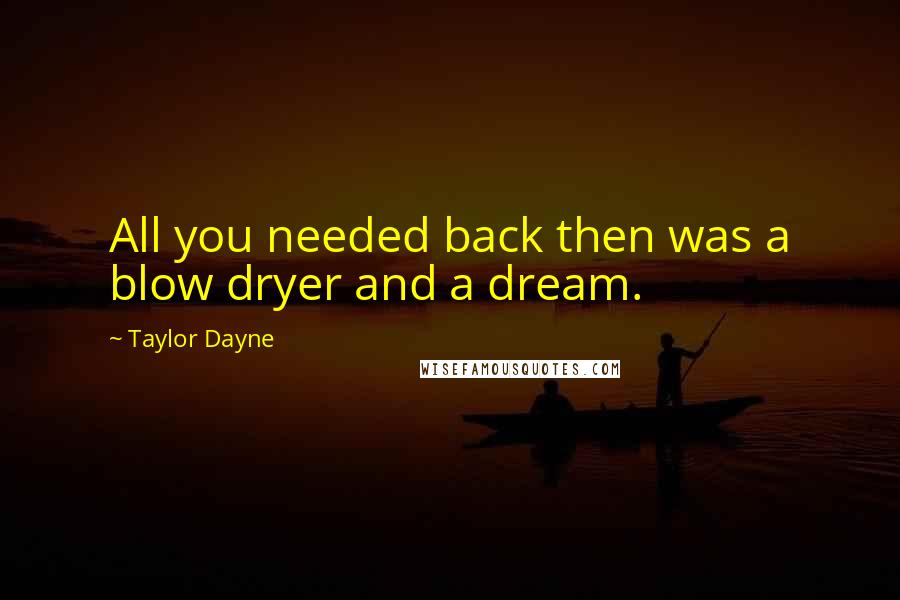 Taylor Dayne quotes: All you needed back then was a blow dryer and a dream.