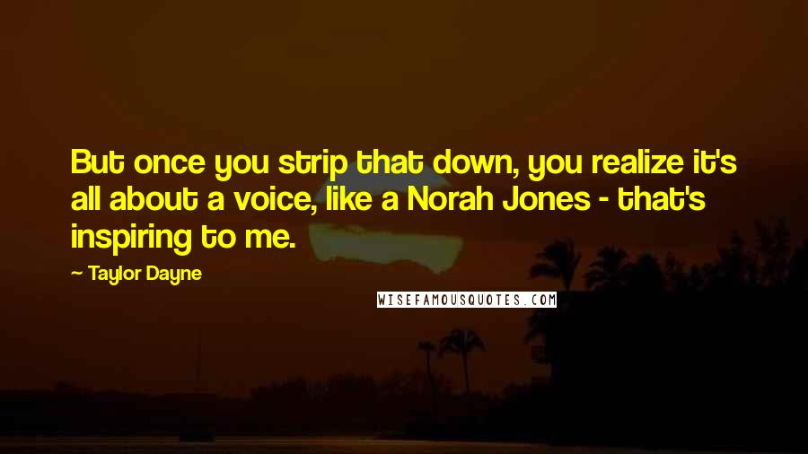 Taylor Dayne quotes: But once you strip that down, you realize it's all about a voice, like a Norah Jones - that's inspiring to me.