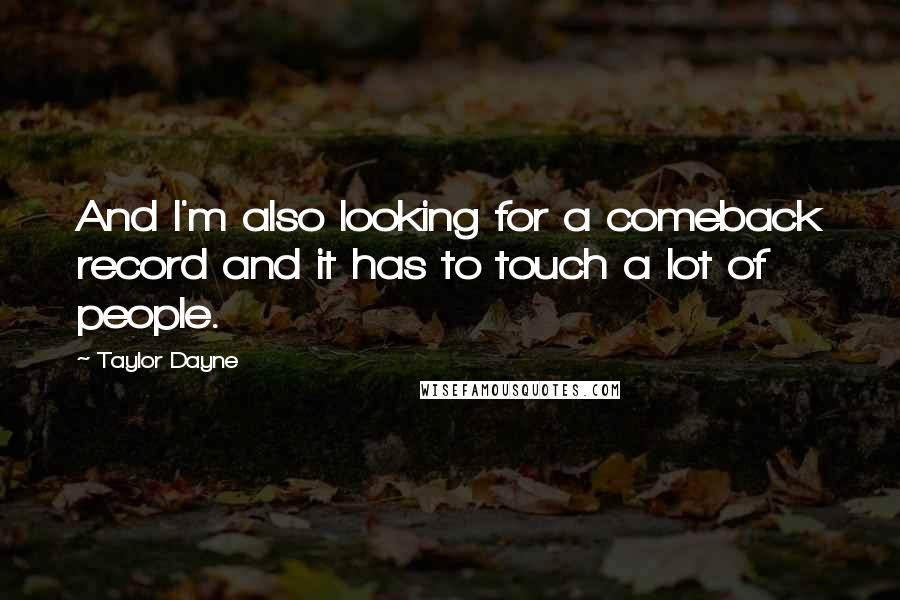 Taylor Dayne quotes: And I'm also looking for a comeback record and it has to touch a lot of people.