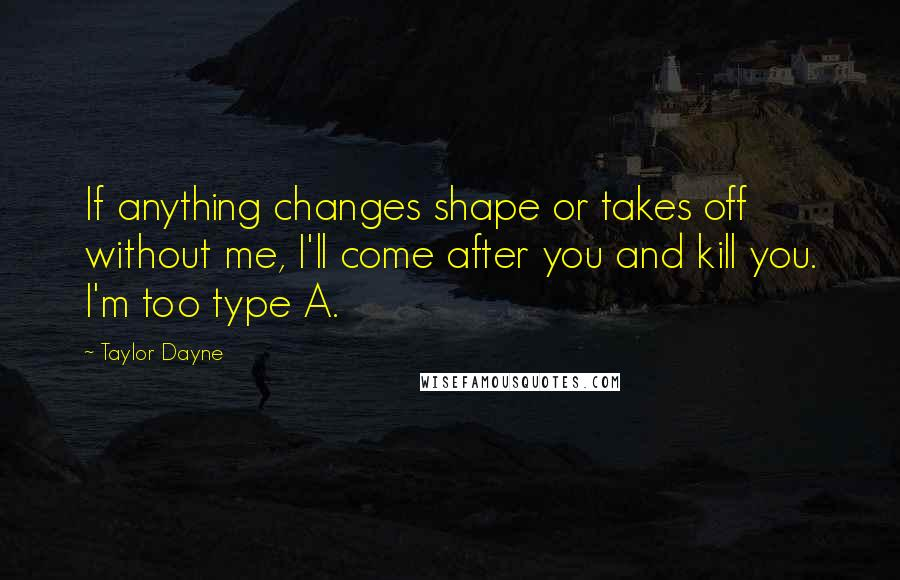 Taylor Dayne quotes: If anything changes shape or takes off without me, I'll come after you and kill you. I'm too type A.