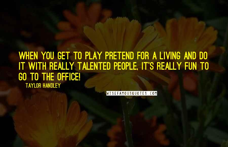 Taylor Handley quotes: When you get to play pretend for a living and do it with really talented people, it's really fun to go to the office!