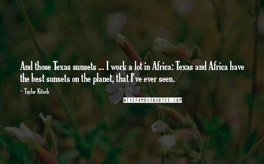 Taylor Kitsch quotes: And those Texas sunsets ... I work a lot in Africa: Texas and Africa have the best sunsets on the planet, that I've ever seen.