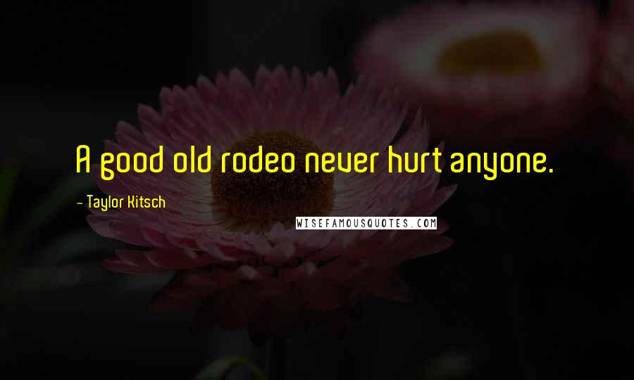 Taylor Kitsch quotes: A good old rodeo never hurt anyone.