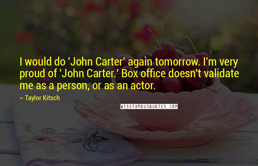 Taylor Kitsch quotes: I would do 'John Carter' again tomorrow. I'm very proud of 'John Carter.' Box office doesn't validate me as a person, or as an actor.