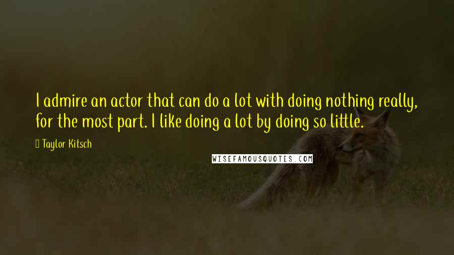 Taylor Kitsch quotes: I admire an actor that can do a lot with doing nothing really, for the most part. I like doing a lot by doing so little.