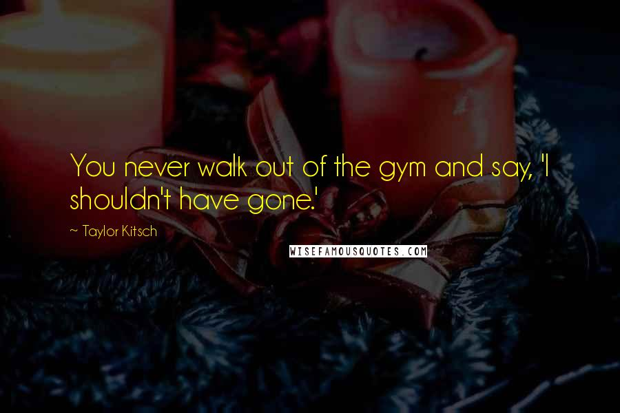 Taylor Kitsch quotes: You never walk out of the gym and say, 'I shouldn't have gone.'