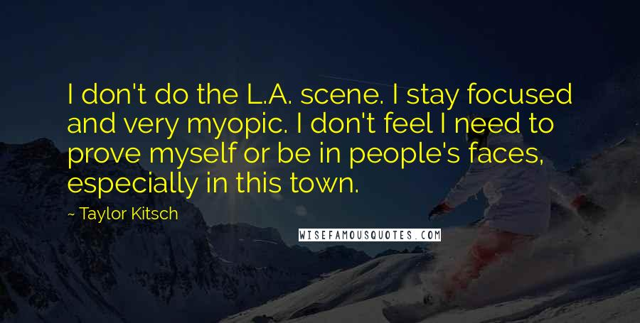 Taylor Kitsch quotes: I don't do the L.A. scene. I stay focused and very myopic. I don't feel I need to prove myself or be in people's faces, especially in this town.