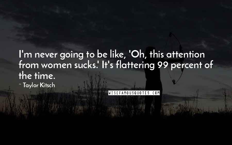 Taylor Kitsch quotes: I'm never going to be like, 'Oh, this attention from women sucks.' It's flattering 99 percent of the time.