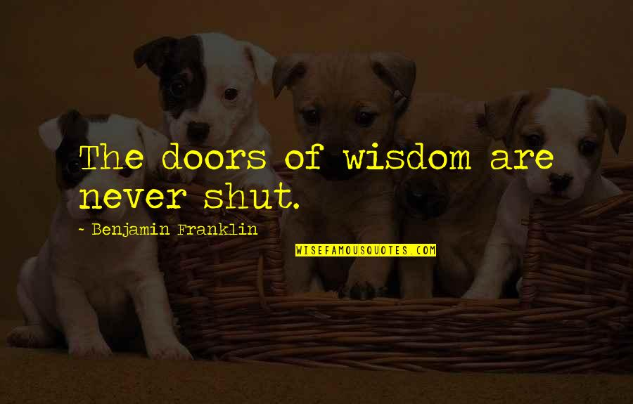 Taylor Knott Quotes By Benjamin Franklin: The doors of wisdom are never shut.