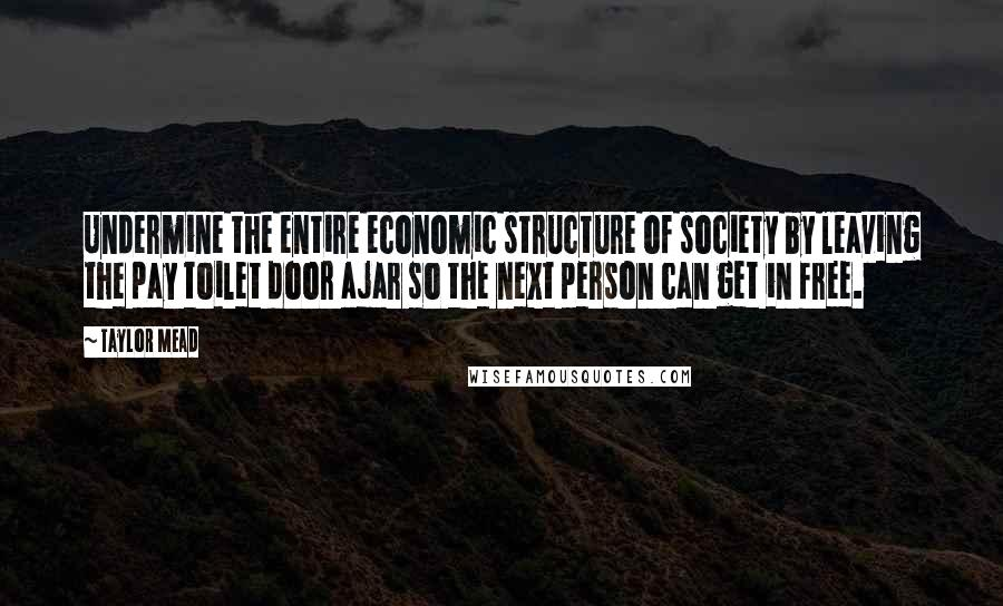 Taylor Mead quotes: Undermine the entire economic structure of society by leaving the pay toilet door ajar so the next person can get in free.