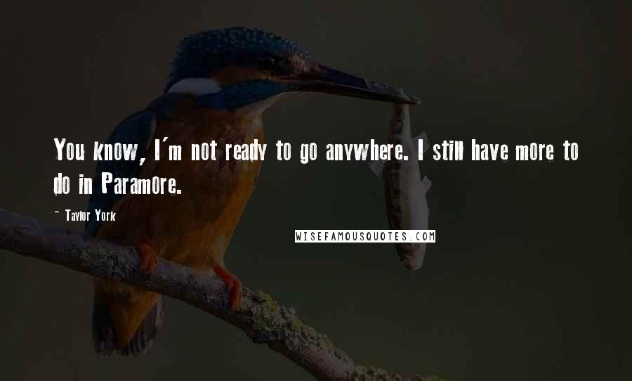 Taylor York quotes: You know, I'm not ready to go anywhere. I still have more to do in Paramore.