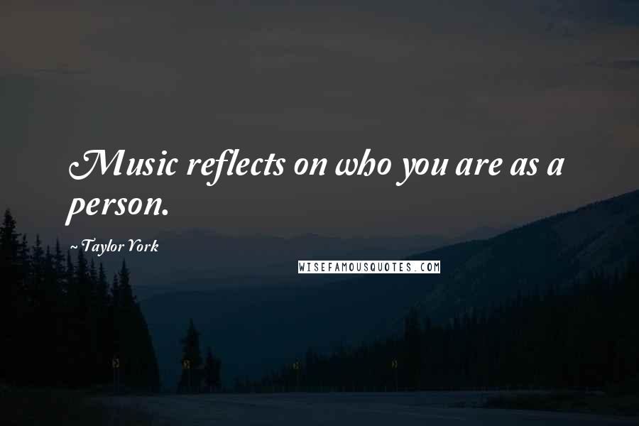Taylor York quotes: Music reflects on who you are as a person.