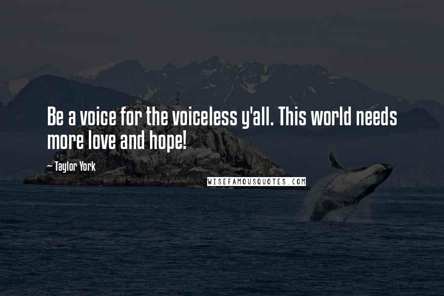 Taylor York quotes: Be a voice for the voiceless y'all. This world needs more love and hope!