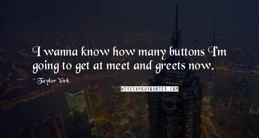 Taylor York quotes: I wanna know how many buttons I'm going to get at meet and greets now.