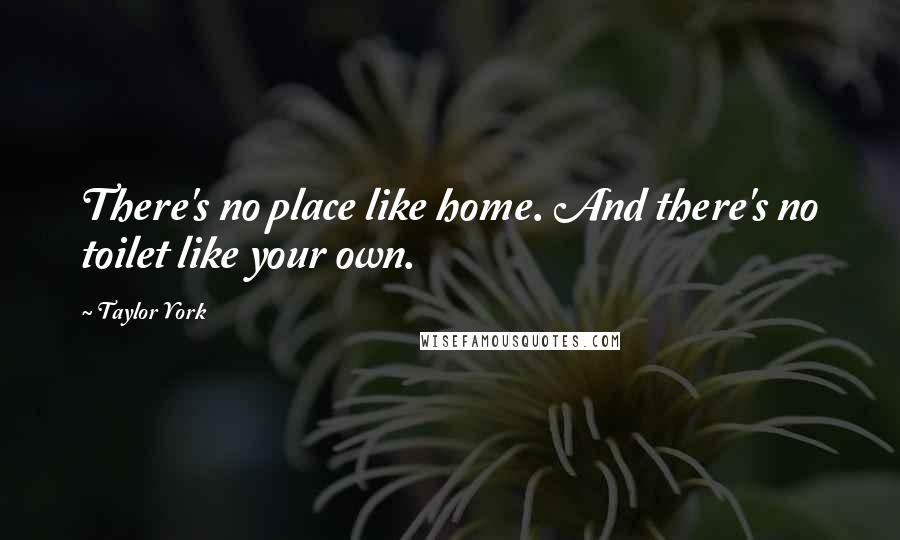 Taylor York quotes: There's no place like home. And there's no toilet like your own.