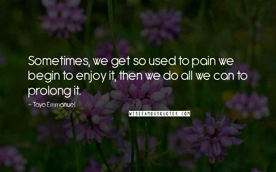 Tayo Emmanuel quotes: Sometimes, we get so used to pain we begin to enjoy it, then we do all we can to prolong it.