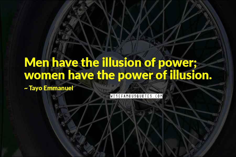 Tayo Emmanuel quotes: Men have the illusion of power; women have the power of illusion.