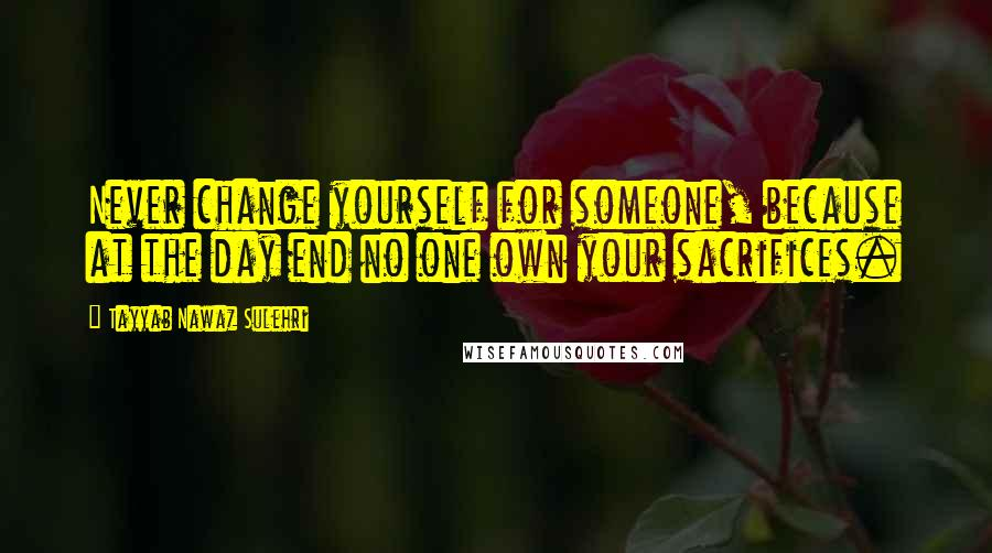 Tayyab Nawaz Sulehri quotes: Never change yourself for someone, because at the day end no one own your sacrifices.