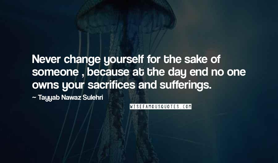Tayyab Nawaz Sulehri quotes: Never change yourself for the sake of someone , because at the day end no one owns your sacrifices and sufferings.