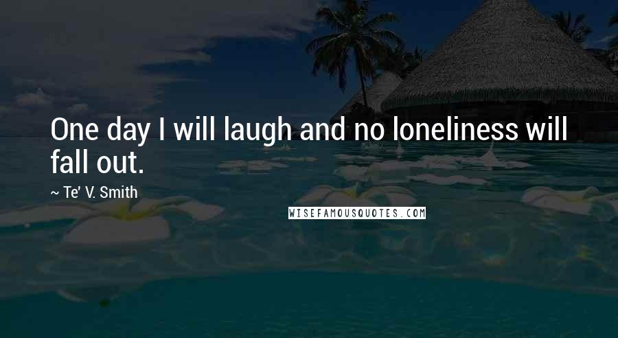 Te' V. Smith quotes: One day I will laugh and no loneliness will fall out.