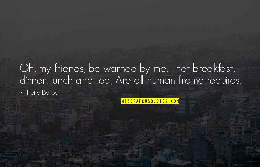 Tea Friends Quotes By Hilaire Belloc: Oh, my friends, be warned by me, That