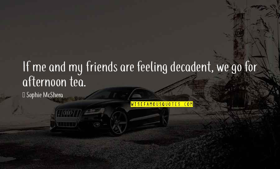 Tea Friends Quotes By Sophie McShera: If me and my friends are feeling decadent,