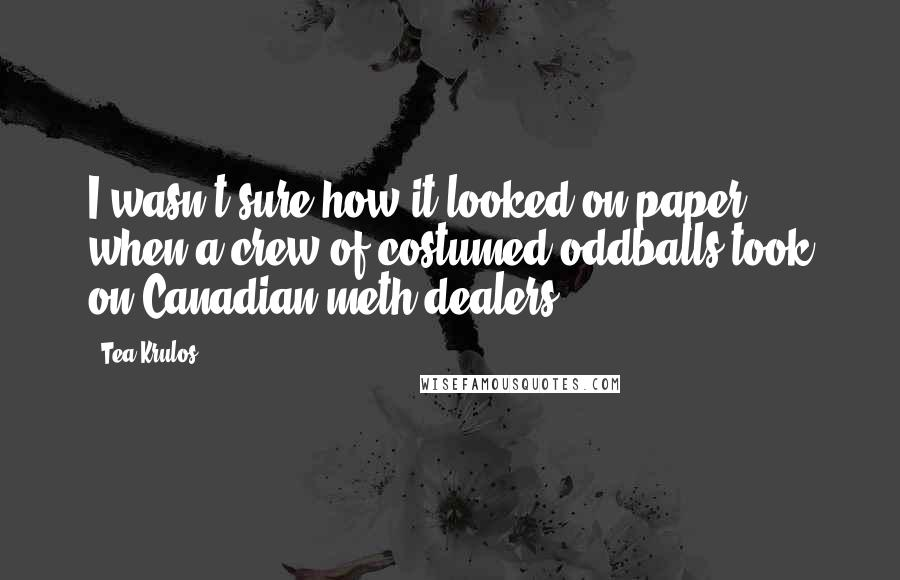 Tea Krulos quotes: I wasn't sure how it looked on paper when a crew of costumed oddballs took on Canadian meth dealers.