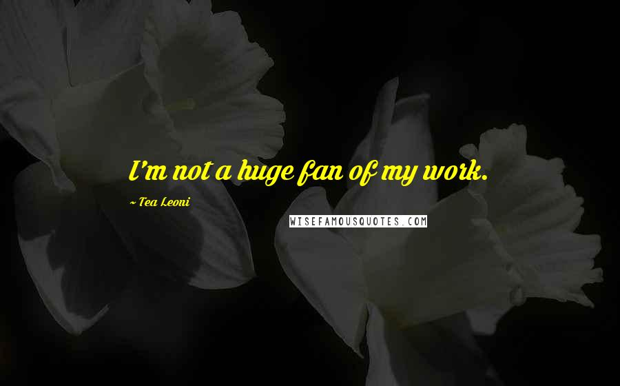 Tea Leoni quotes: I'm not a huge fan of my work.