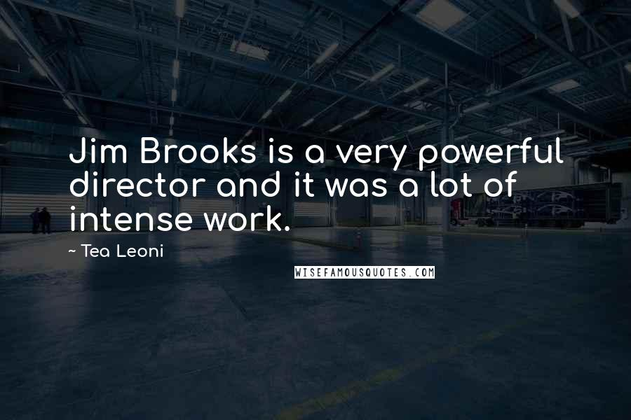 Tea Leoni quotes: Jim Brooks is a very powerful director and it was a lot of intense work.
