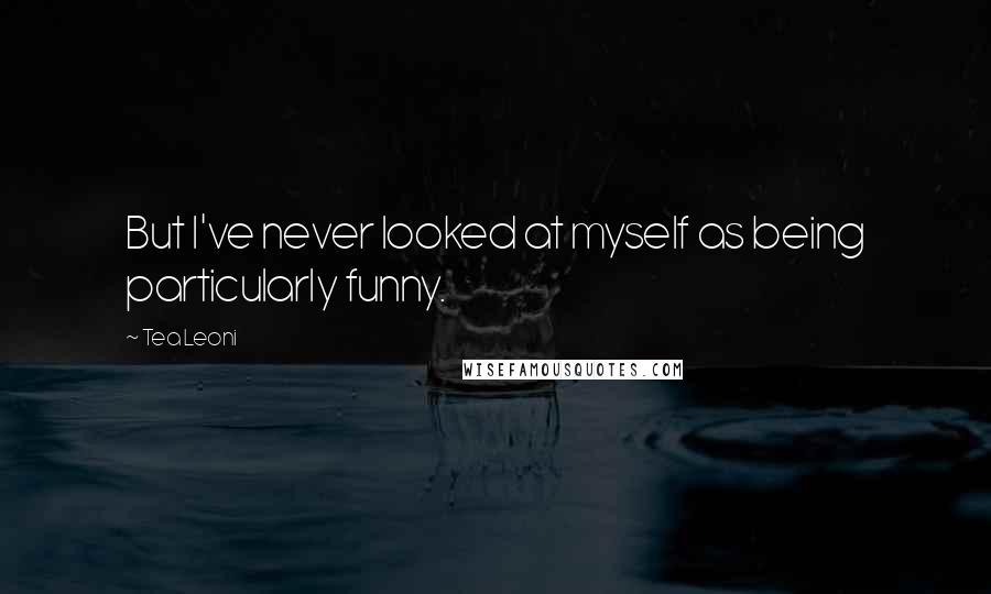 Tea Leoni quotes: But I've never looked at myself as being particularly funny.