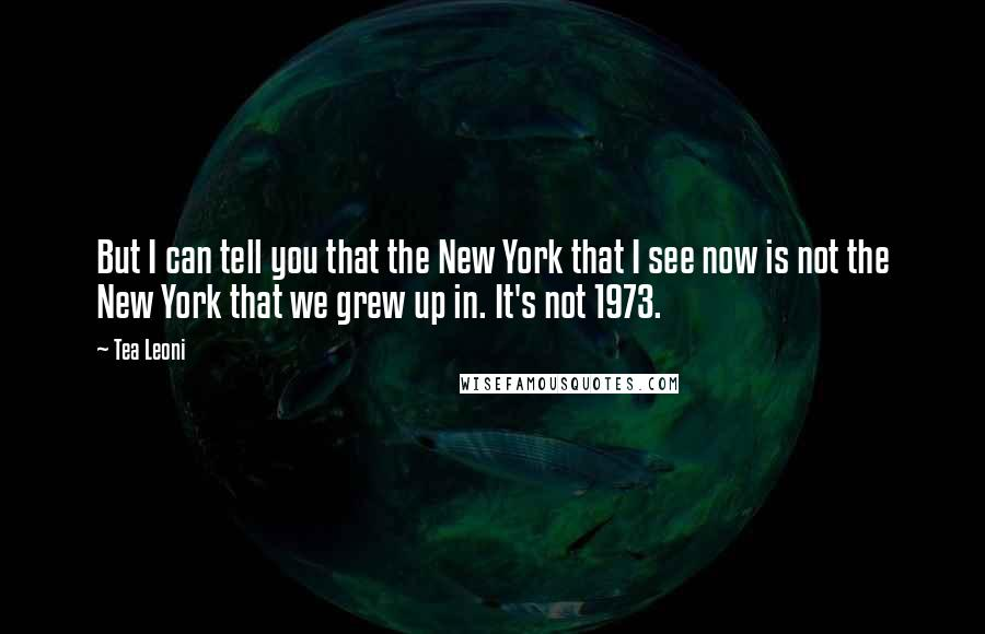 Tea Leoni quotes: But I can tell you that the New York that I see now is not the New York that we grew up in. It's not 1973.