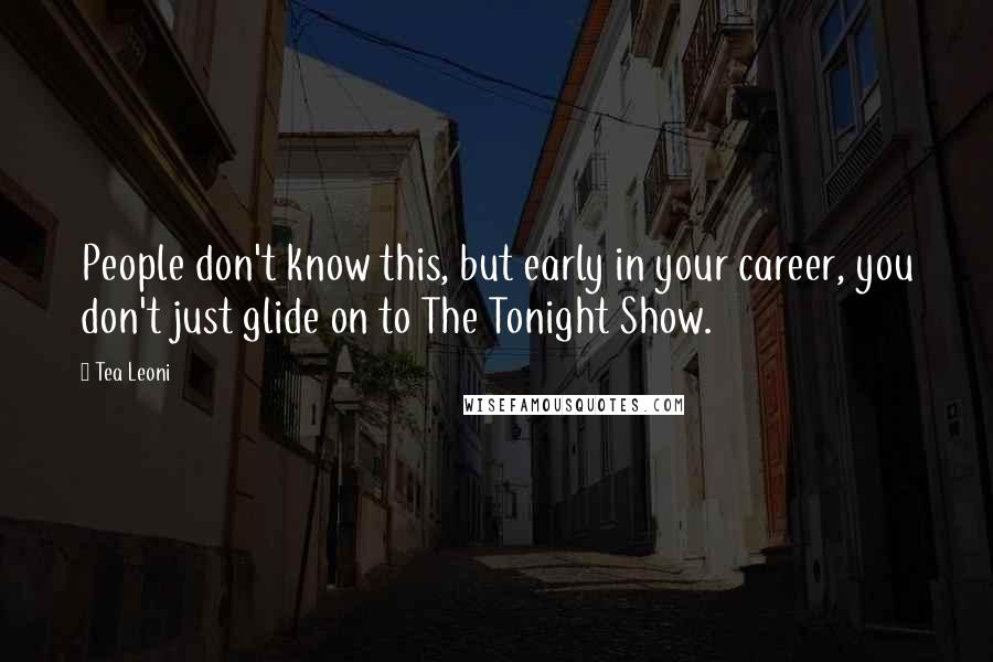 Tea Leoni quotes: People don't know this, but early in your career, you don't just glide on to The Tonight Show.