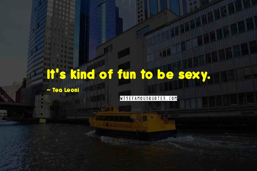 Tea Leoni quotes: It's kind of fun to be sexy.