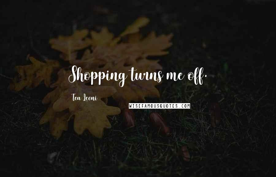 Tea Leoni quotes: Shopping turns me off.