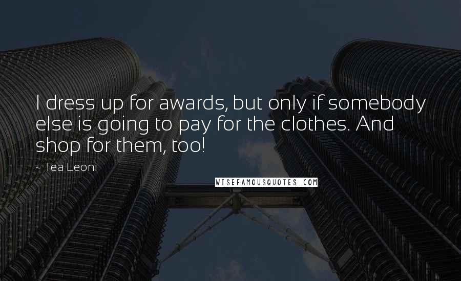 Tea Leoni quotes: I dress up for awards, but only if somebody else is going to pay for the clothes. And shop for them, too!