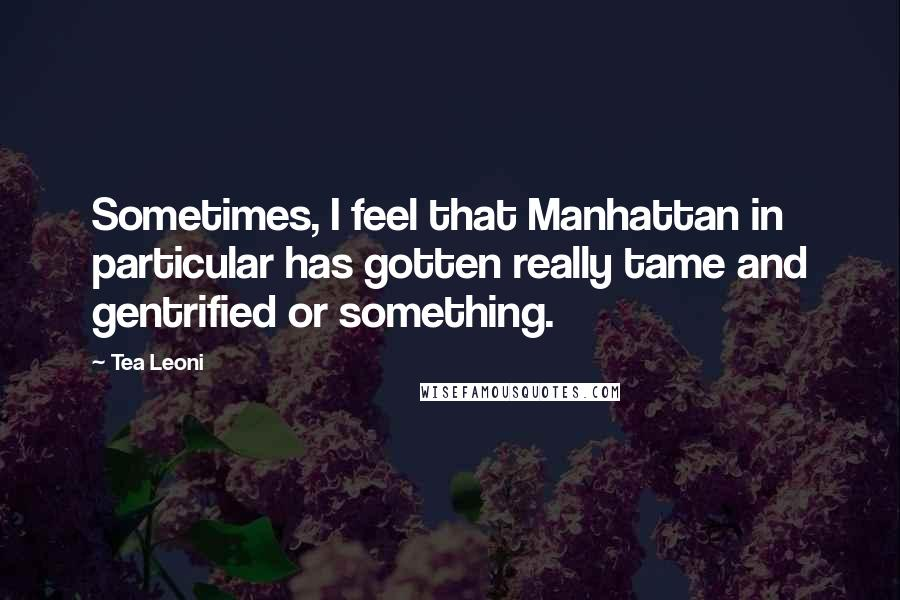 Tea Leoni quotes: Sometimes, I feel that Manhattan in particular has gotten really tame and gentrified or something.